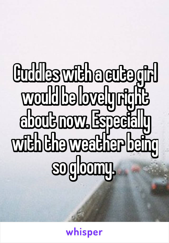 Cuddles with a cute girl would be lovely right about now. Especially with the weather being so gloomy.