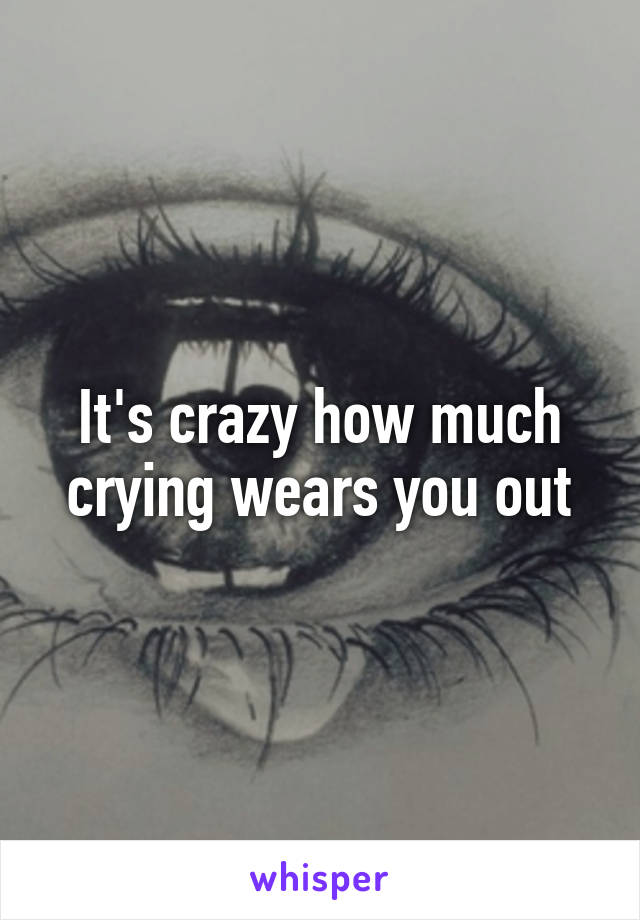 It's crazy how much crying wears you out