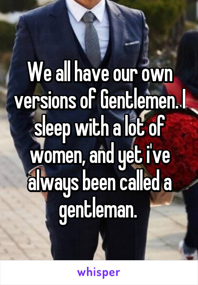 We all have our own versions of Gentlemen. I sleep with a lot of women, and yet i've always been called a gentleman.