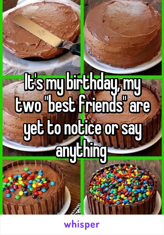 """It's my birthday, my two """"best friends"""" are yet to notice or say anything"""
