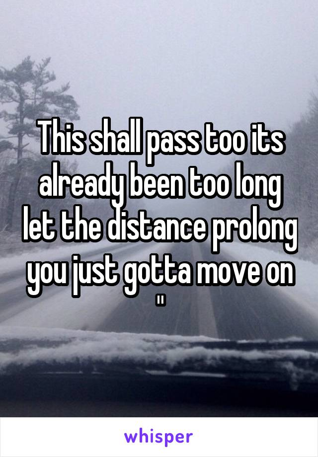 This shall pass too its already been too long let the distance prolong you just gotta move on ""