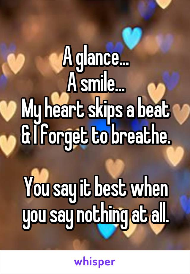 A glance... A smile... My heart skips a beat & I forget to breathe.  You say it best when you say nothing at all.