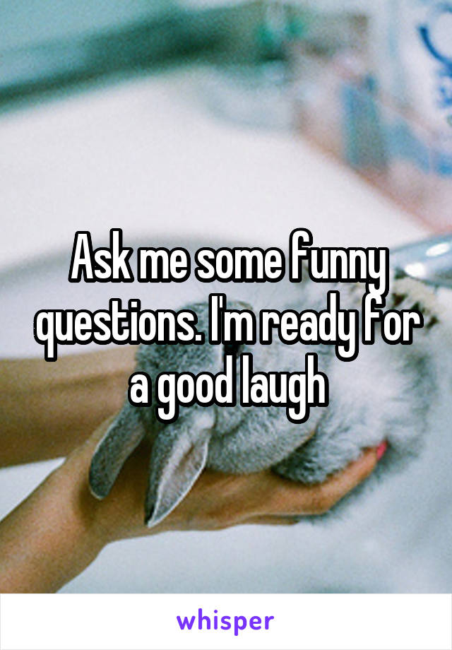 Ask me some funny questions. I'm ready for a good laugh