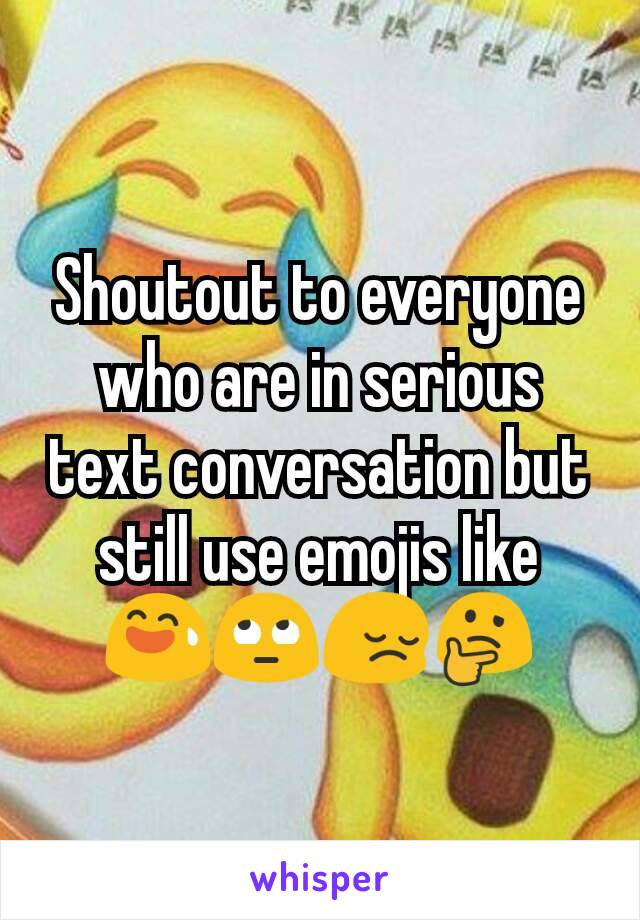 Shoutout to everyone who are in serious text conversation but still use emojis like 😅🙄😔🤔