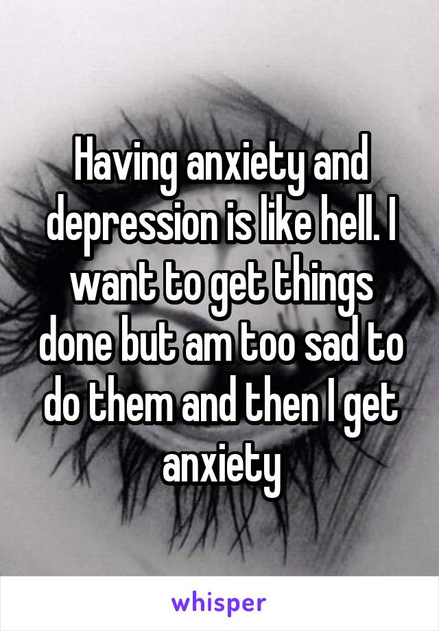 Having anxiety and depression is like hell. I want to get things done but am too sad to do them and then I get anxiety