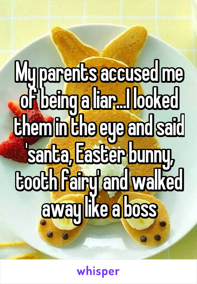 My parents accused me of being a liar...I looked them in the eye and said 'santa, Easter bunny, tooth fairy' and walked away like a boss
