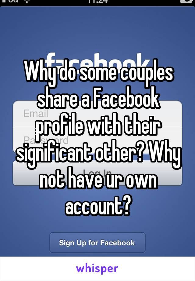 Why do some couples share a Facebook profile with their significant other? Why not have ur own account?