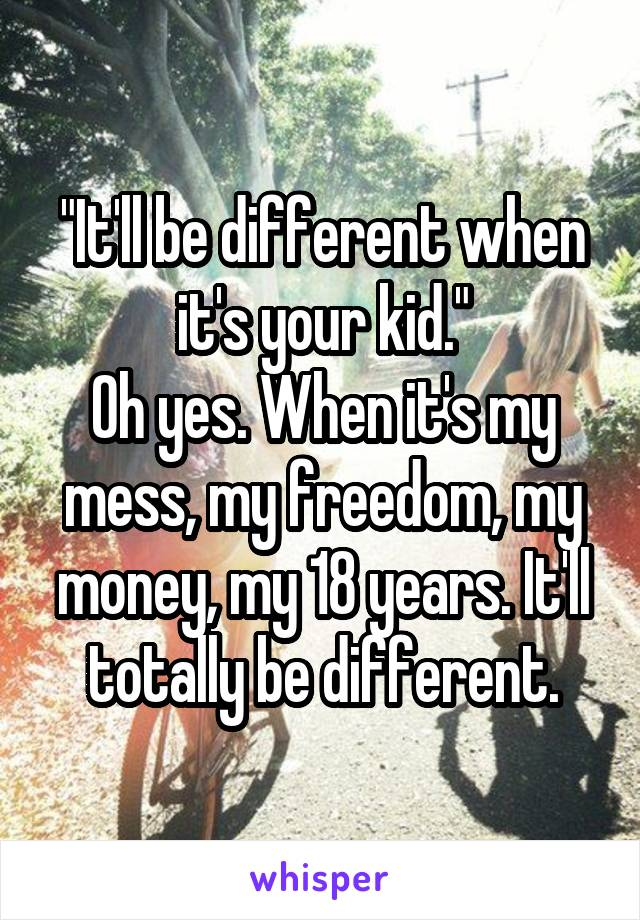 """It'll be different when it's your kid."" Oh yes. When it's my mess, my freedom, my money, my 18 years. It'll totally be different."