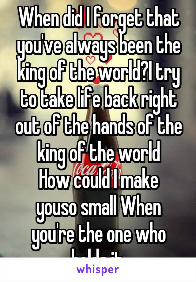 When did I forget that you've always been the king of the world?I try to take life back right out of the hands of the king of the world How could I make youso small When you're the one who holds it