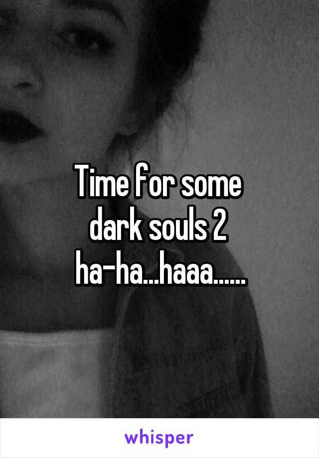 Time for some  dark souls 2  ha-ha...haaa......