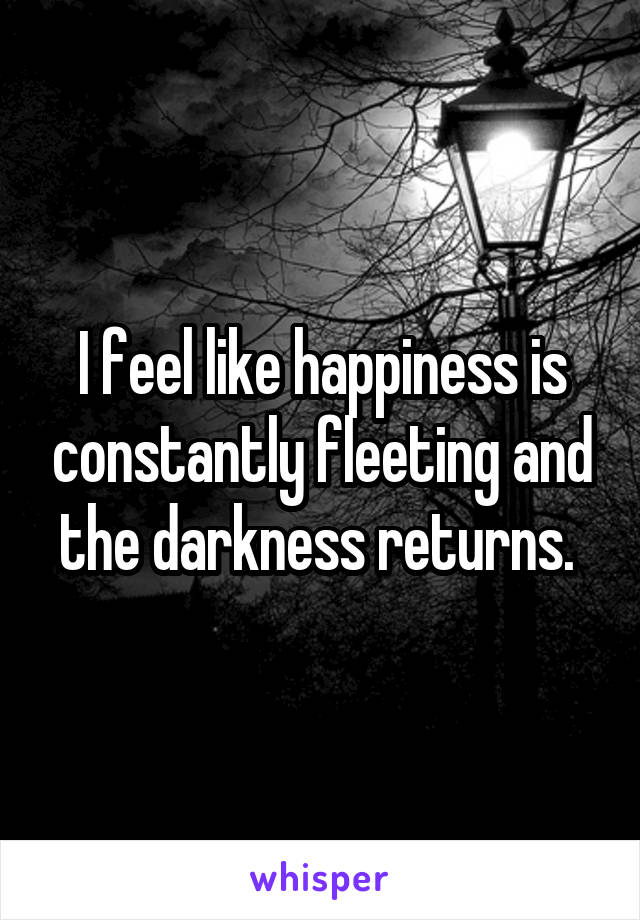 I feel like happiness is constantly fleeting and the darkness returns.