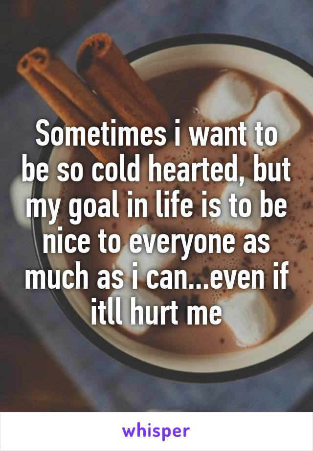 Sometimes i want to be so cold hearted, but my goal in life is to be nice to everyone as much as i can...even if itll hurt me