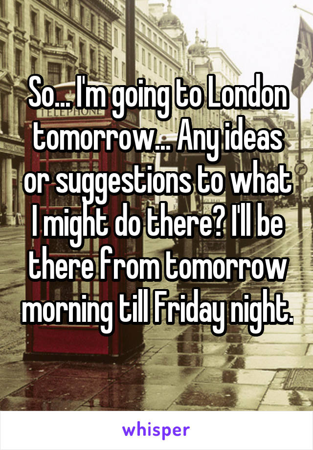 So... I'm going to London tomorrow... Any ideas or suggestions to what I might do there? I'll be there from tomorrow morning till Friday night.