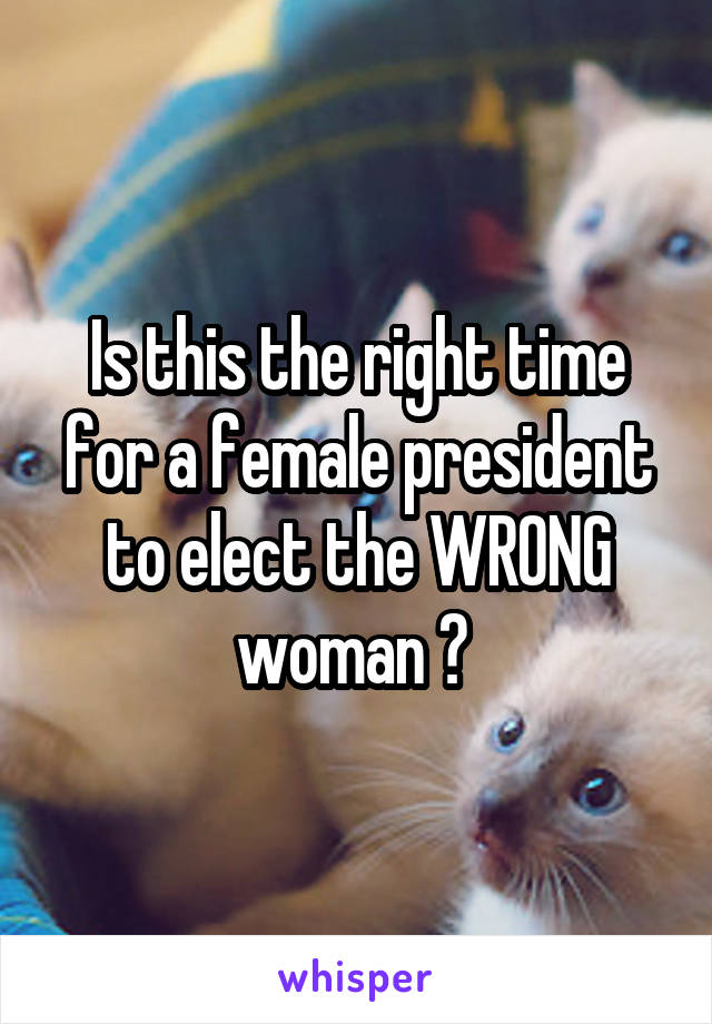 Is this the right time for a female president to elect the WRONG woman ?