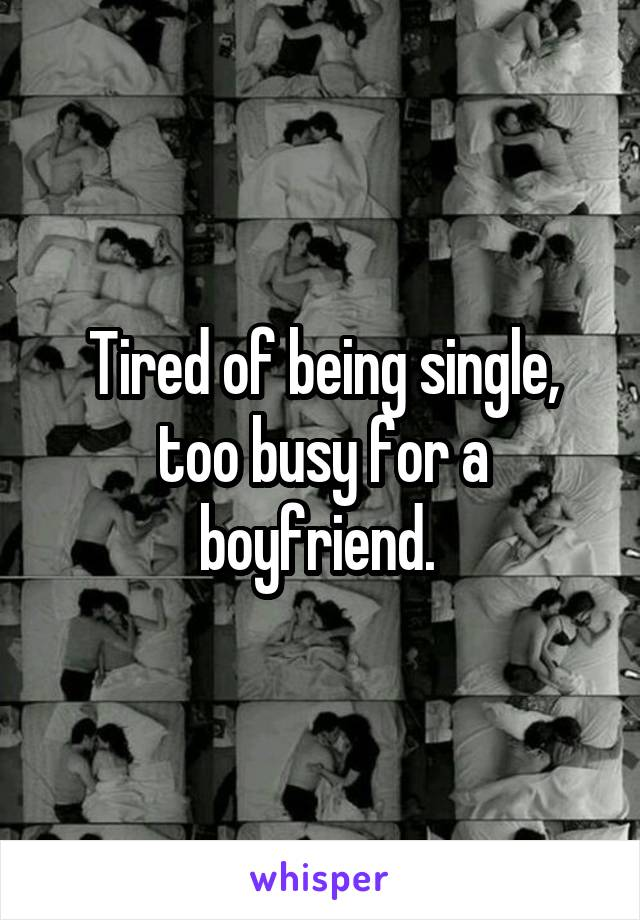 Tired of being single, too busy for a boyfriend.