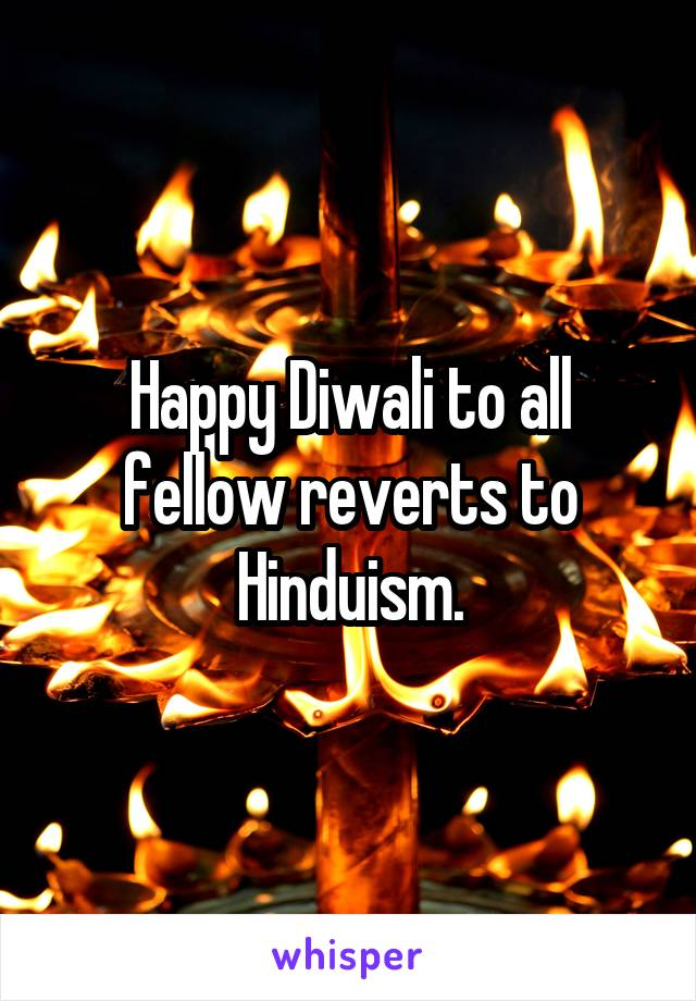 Happy Diwali to all fellow reverts to Hinduism.