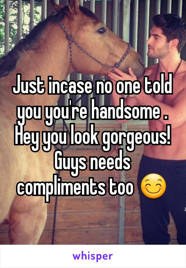 Just incase no one told you you're handsome . Hey you look gorgeous! Guys needs compliments too 😊