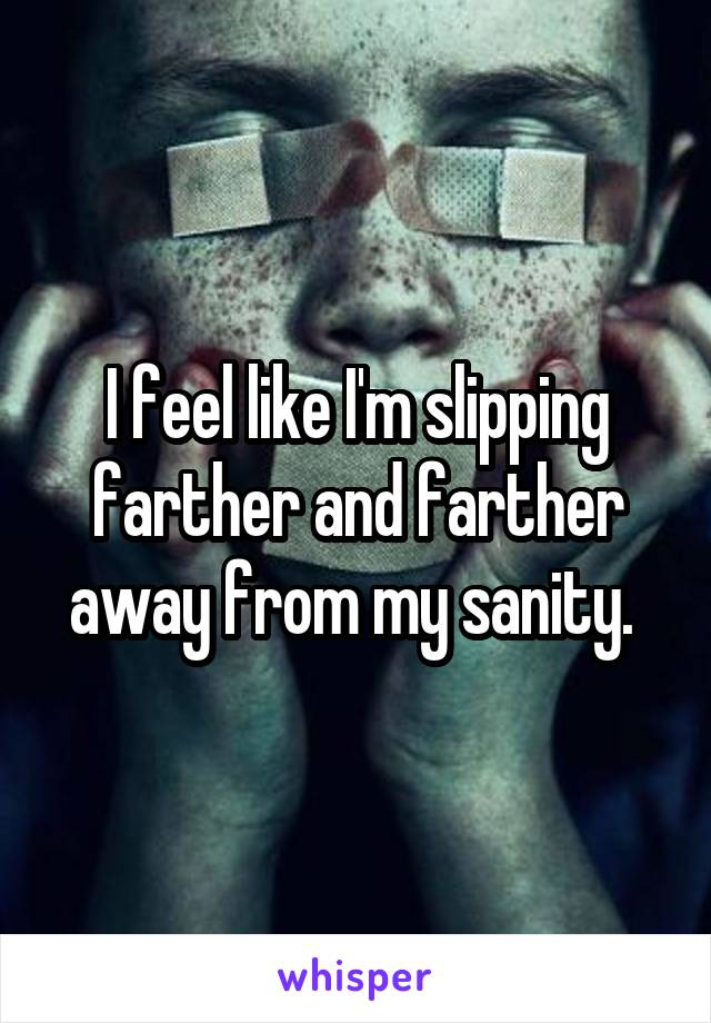 I feel like I'm slipping farther and farther away from my sanity.