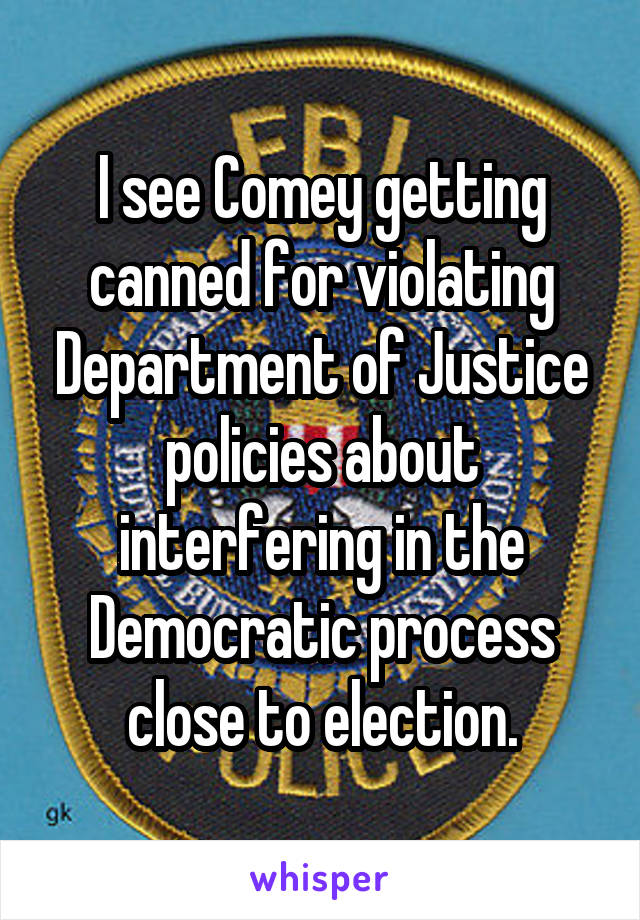 I see Comey getting canned for violating Department of Justice policies about interfering in the Democratic process close to election.