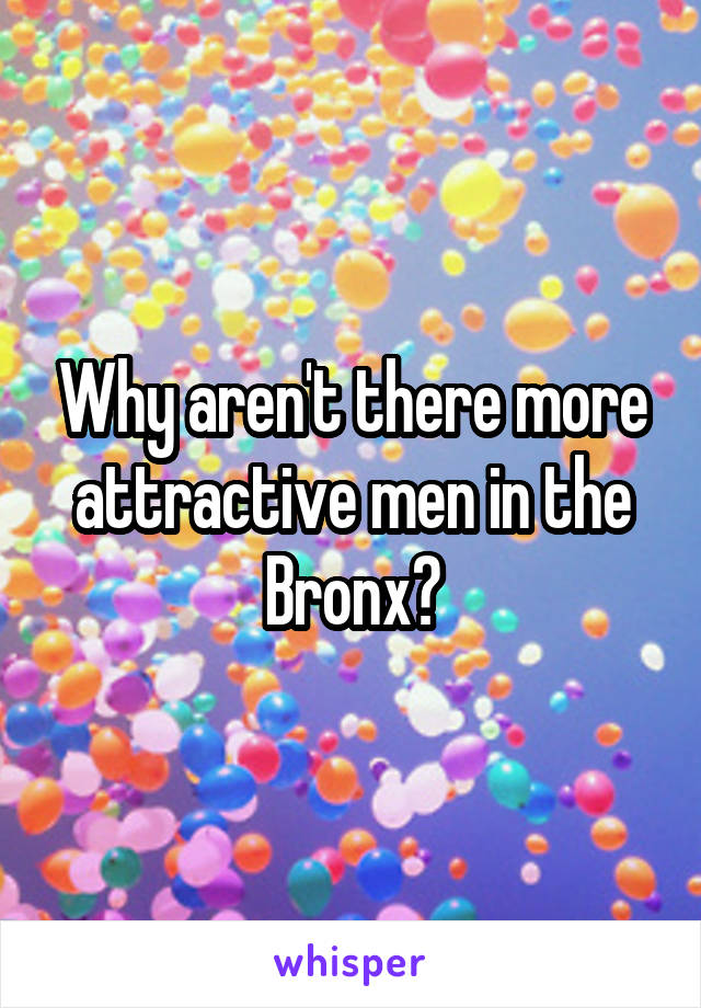 Why aren't there more attractive men in the Bronx?