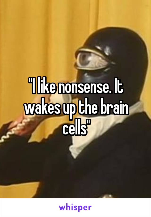 """I like nonsense. It wakes up the brain cells"""
