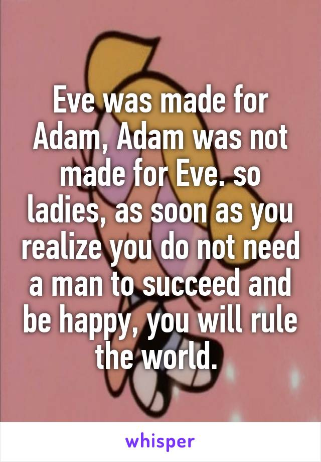 Eve was made for Adam, Adam was not made for Eve. so ladies, as soon as you realize you do not need a man to succeed and be happy, you will rule the world.