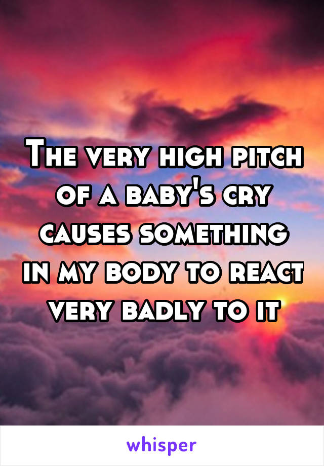 The very high pitch of a baby's cry causes something in my body to react very badly to it