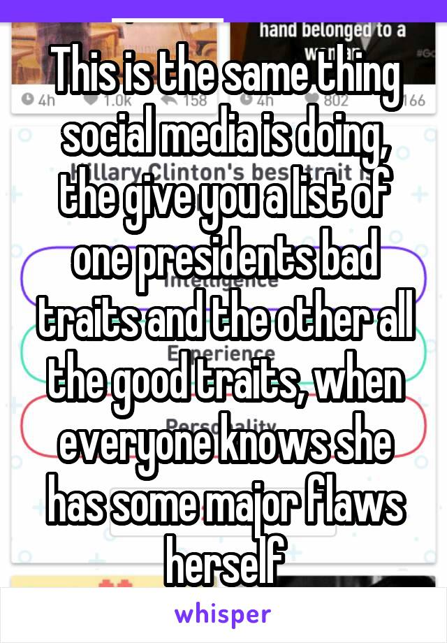 This is the same thing social media is doing, the give you a list of one presidents bad traits and the other all the good traits, when everyone knows she has some major flaws herself