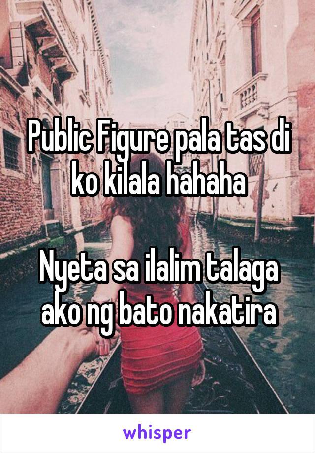 Public Figure pala tas di ko kilala hahaha  Nyeta sa ilalim talaga ako ng bato nakatira