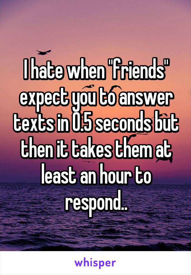 "I hate when ""friends"" expect you to answer texts in 0.5 seconds but then it takes them at least an hour to respond.."