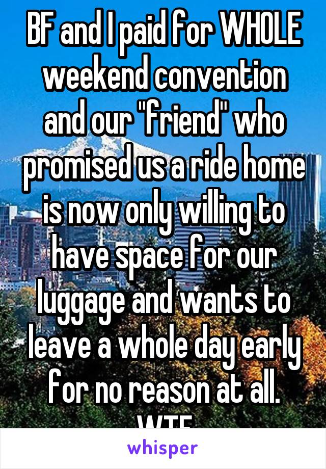"BF and I paid for WHOLE weekend convention and our ""friend"" who promised us a ride home is now only willing to have space for our luggage and wants to leave a whole day early for no reason at all. WTF"