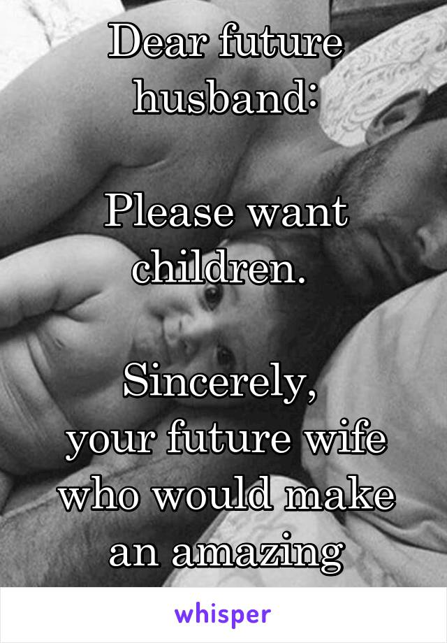 Dear future husband:  Please want children.   Sincerely,  your future wife who would make an amazing mother.