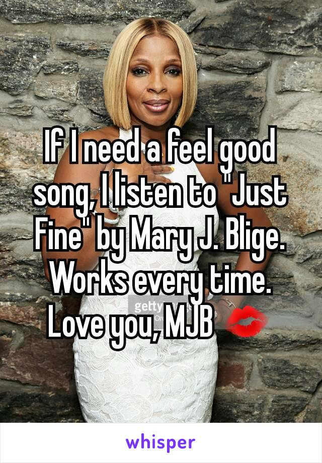 "If I need a feel good song, I listen to ""Just Fine"" by Mary J. Blige. Works every time. Love you, MJB 💋"