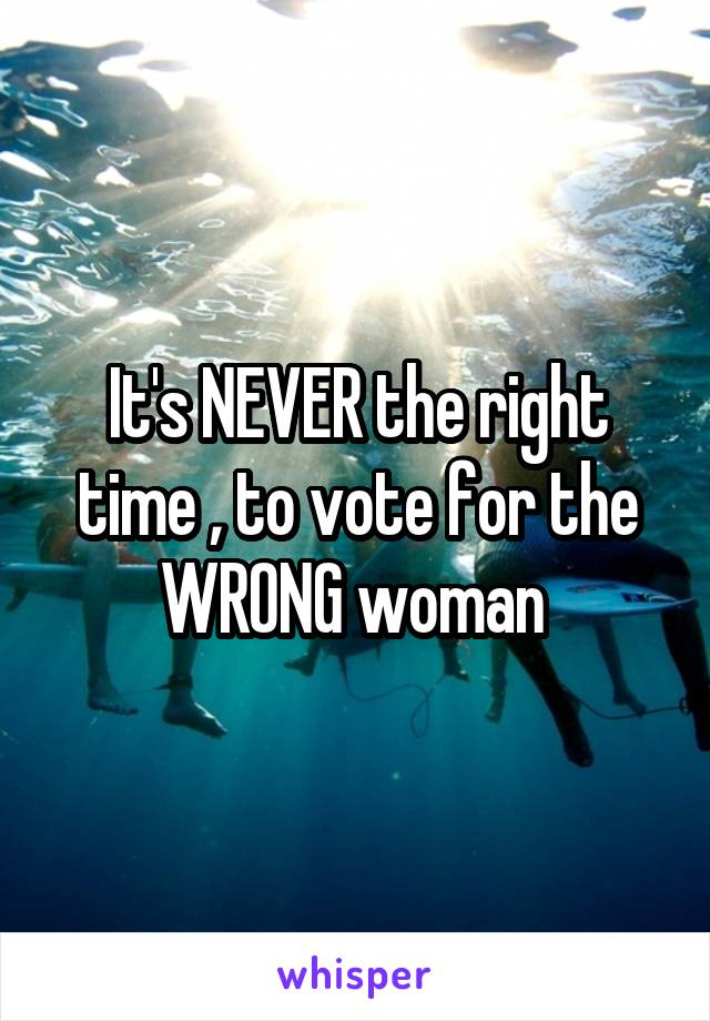 It's NEVER the right time , to vote for the WRONG woman