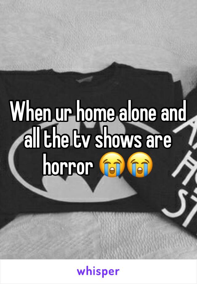 When ur home alone and all the tv shows are horror 😭😭