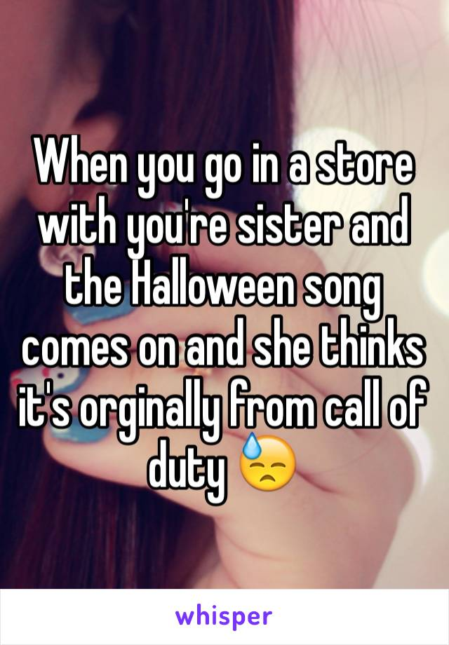 When you go in a store with you're sister and the Halloween song comes on and she thinks it's orginally from call of duty 😓