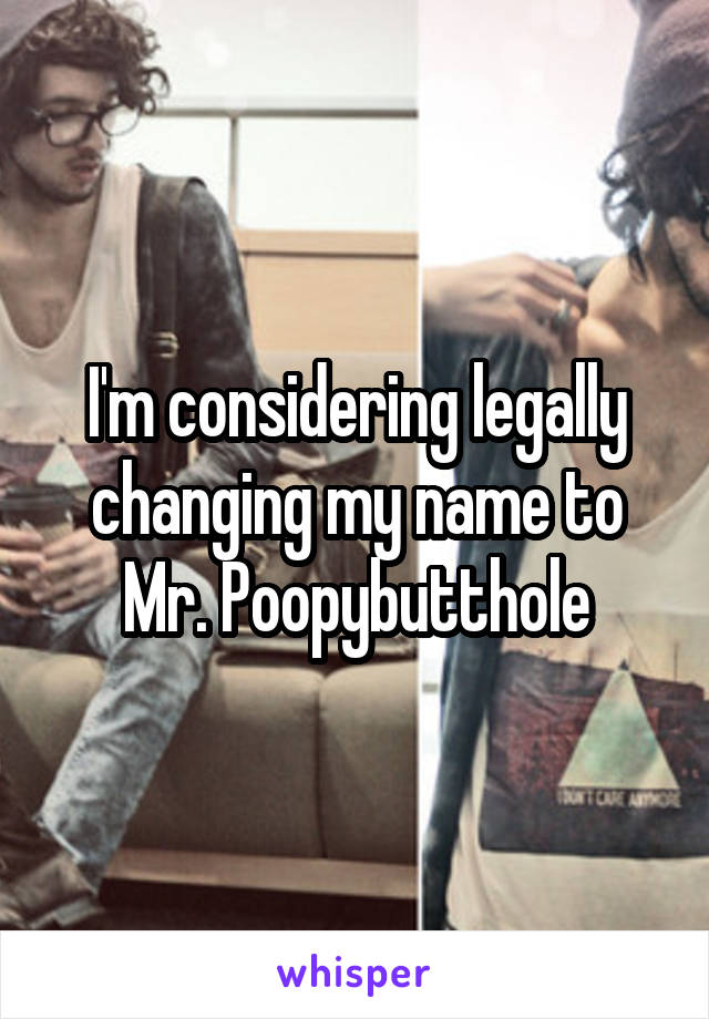 I'm considering legally changing my name to Mr. Poopybutthole