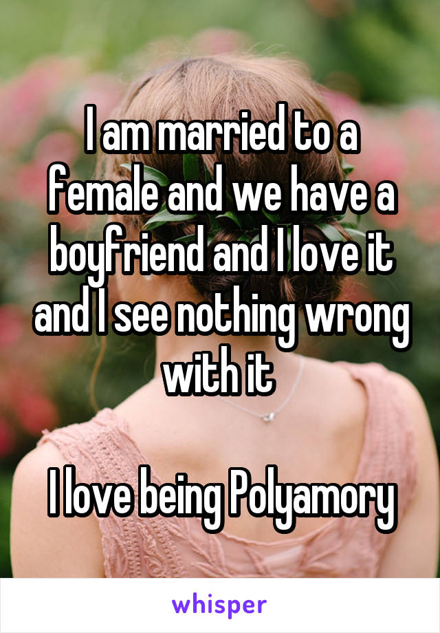 I am married to a female and we have a boyfriend and I love it and I see nothing wrong with it   I love being Polyamory