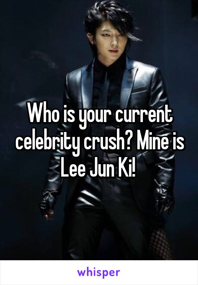 Who is your current celebrity crush? Mine is Lee Jun Ki!