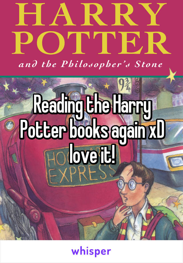 Reading the Harry Potter books again xD love it!