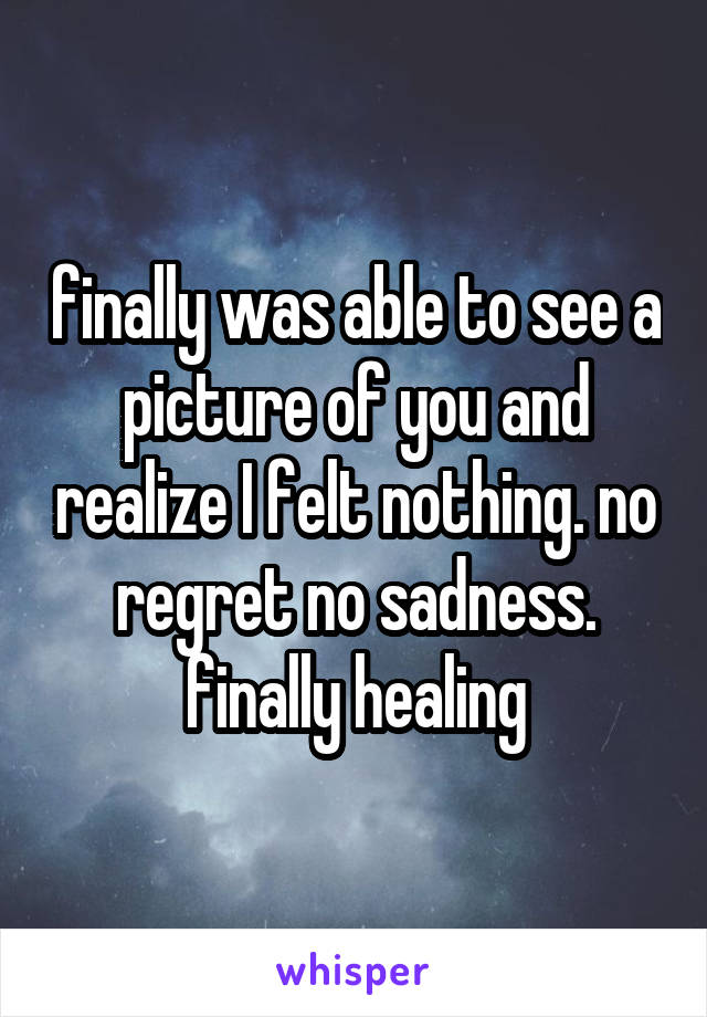 finally was able to see a picture of you and realize I felt nothing. no regret no sadness. finally healing