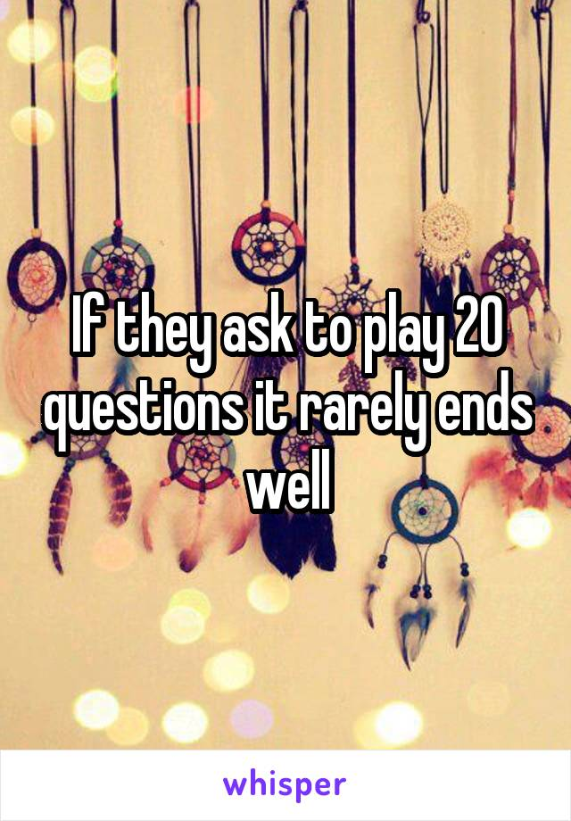 If they ask to play 20 questions it rarely ends well
