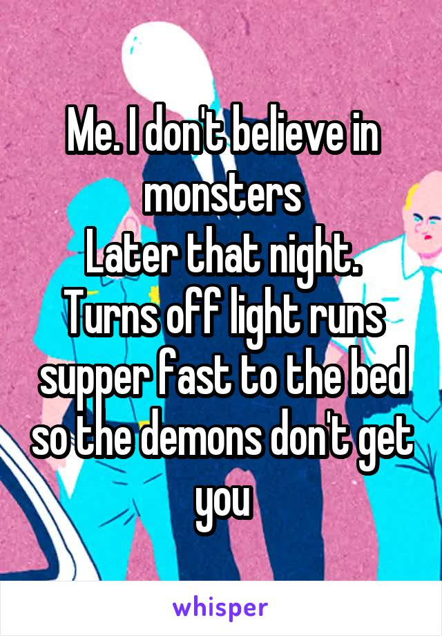 Me. I don't believe in monsters Later that night. Turns off light runs supper fast to the bed so the demons don't get you