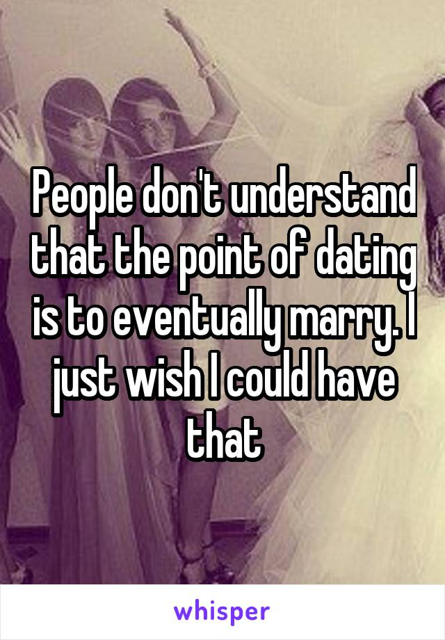 People don't understand that the point of dating is to eventually marry. I just wish I could have that