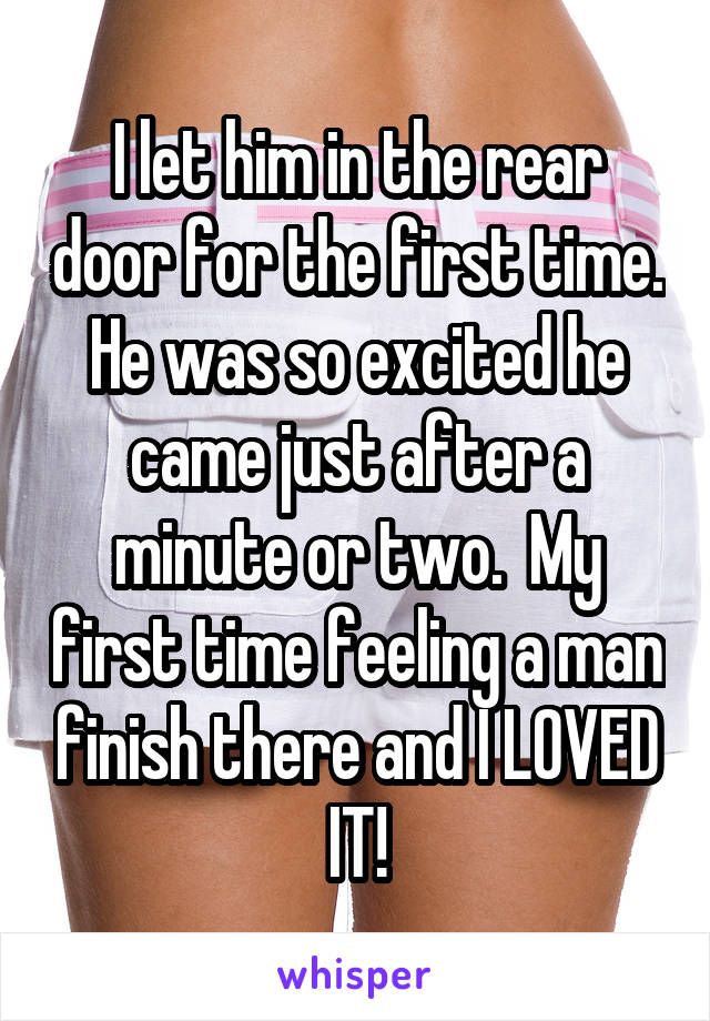 I let him in the rear door for the first time. He was so excited he came just after a minute or two.  My first time feeling a man finish there and I LOVED IT!