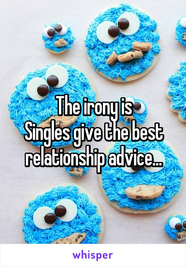 The irony is Singles give the best relationship advice...