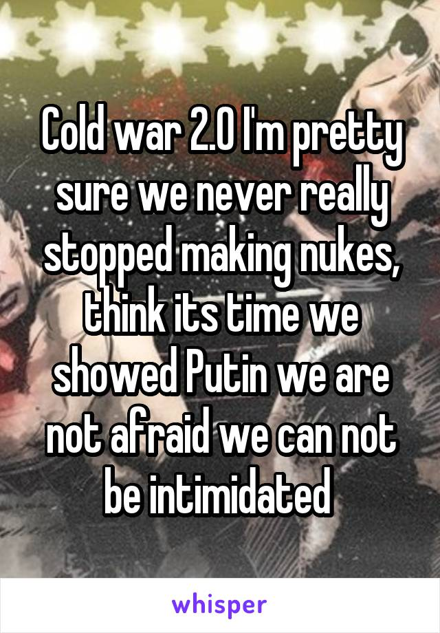 Cold war 2.0 I'm pretty sure we never really stopped making nukes, think its time we showed Putin we are not afraid we can not be intimidated
