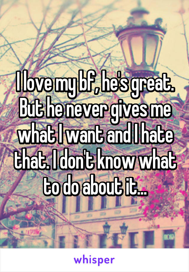 I love my bf, he's great. But he never gives me what I want and I hate that. I don't know what to do about it...