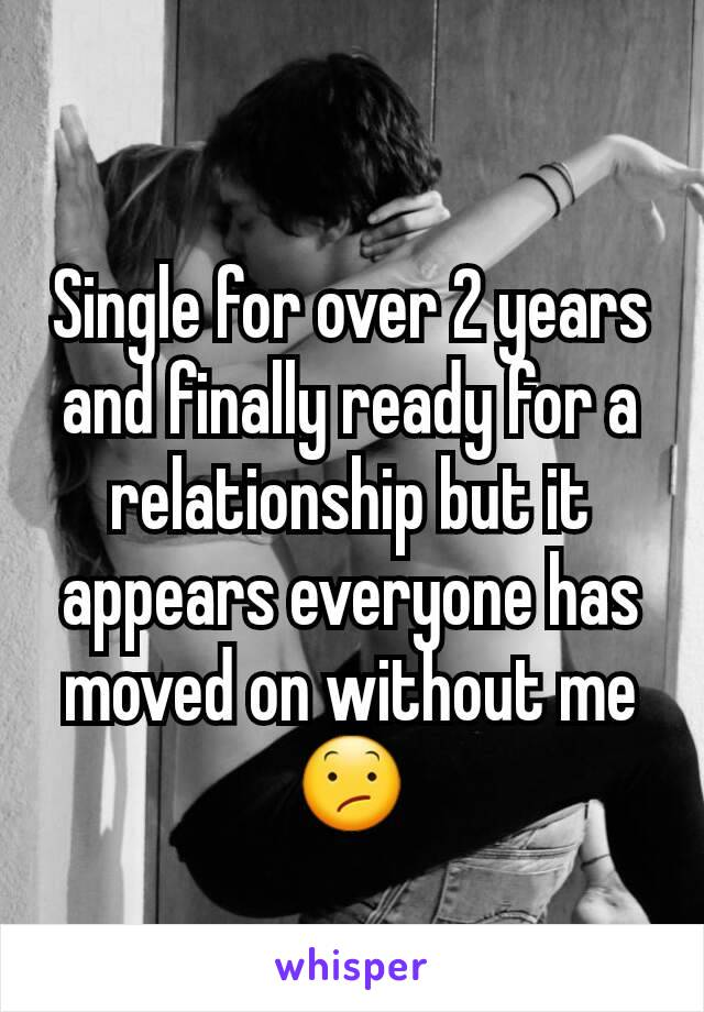 Single for over 2 years and finally ready for a relationship but it appears everyone has moved on without me 😕