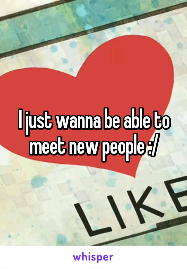 I just wanna be able to meet new people :/